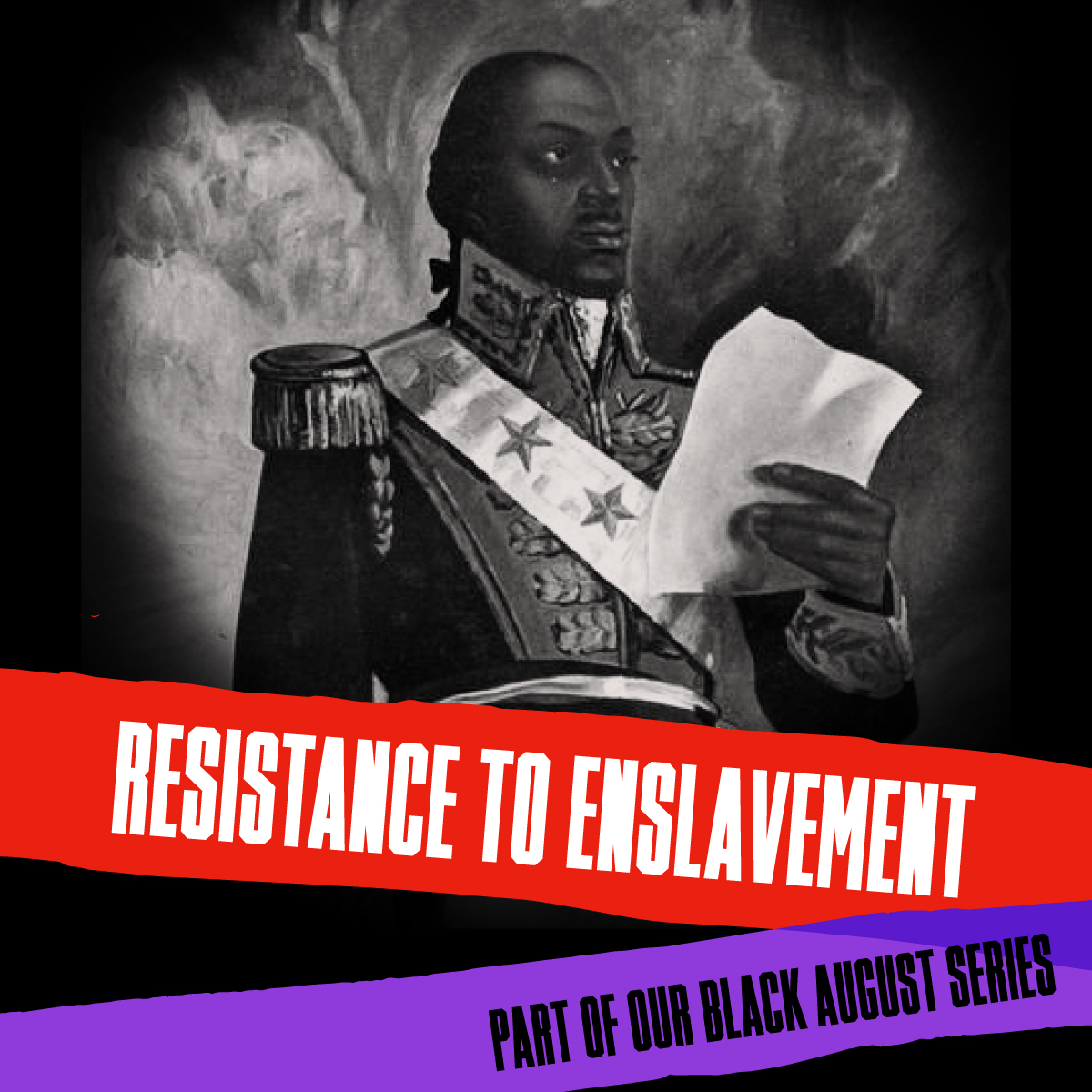 General Toussaint Louverture, leader of the Haitian Revolution, with the text 'Resistance to Enslavement' and 'Part of our Black August Series.''