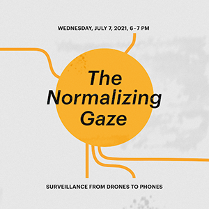 text reads wednesday july 2021 6-7pm The Normalizing Gaze: Surveillance from Drones to Phones.