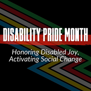 text reads Disability Pride Month Honoring Disabled Joy, Activating Social Change