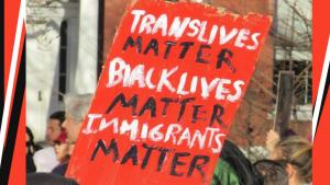 Trans Lives Matter. Black Lives Matter. Immigrants Matter.