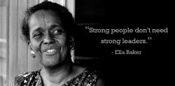 "Portrait of Ella Baker with quote ""Strong people don't need strong leaders."""