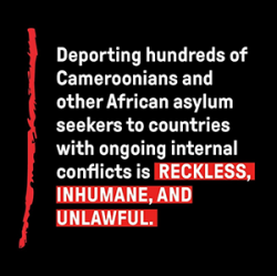 Deporting hundreds of Cameroonians and other African asylum seekers to countries with ongoing internal conflicts is RECKLESS, INHUMANE, AND UNLAWFUL